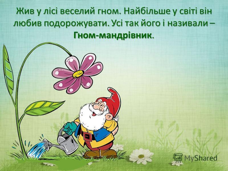 Жив у лісі веселий гном. Найбільше у світі він любив подорожувати. Усі так його і називали – Гном-мандрівник.