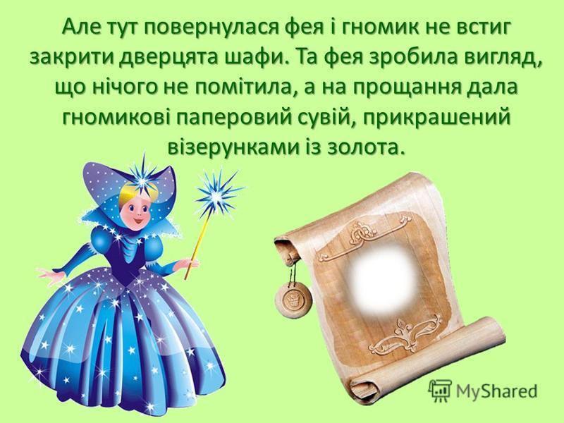 Але тут повернулася фея і гномик не встиг закрити дверцята шафи. Та фея зробила вигляд, що нічого не помітила, а на прощання дала гномикові паперовий сувій, прикрашений візерунками із золота.
