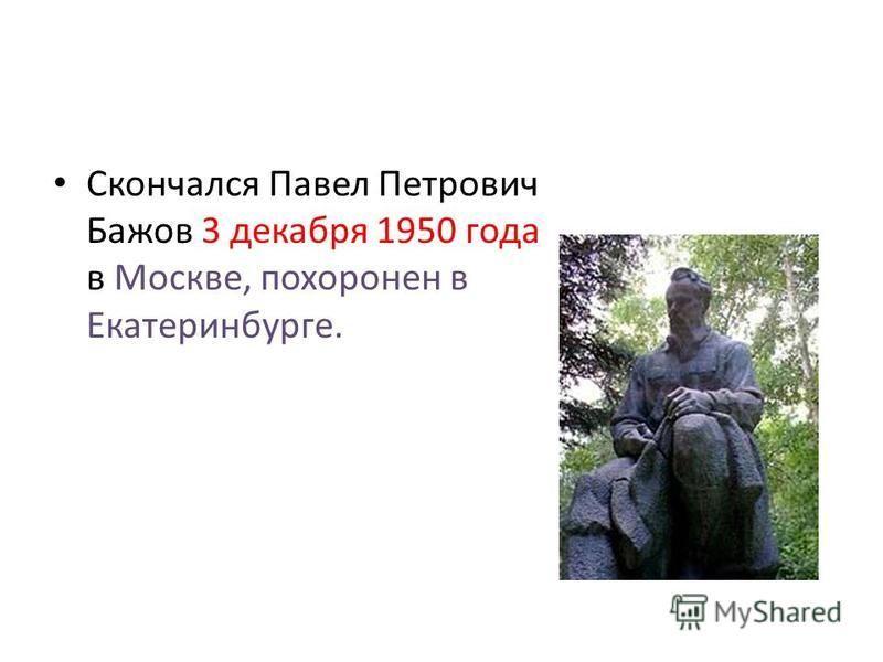 Скончался Павел Петрович Бажов 3 декабря 1950 года в Москве, похоронен в Екатеринбурге.