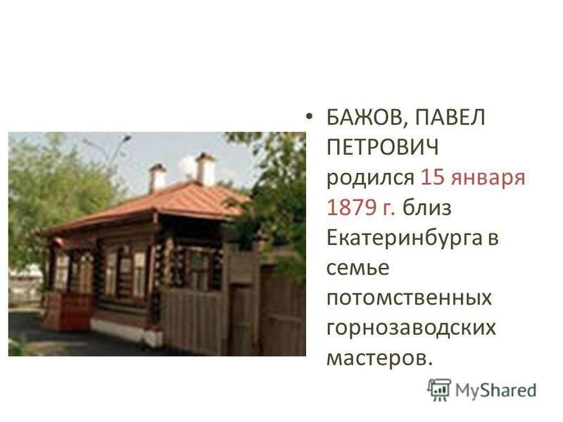 БАЖОВ, ПАВЕЛ ПЕТРОВИЧ родился 15 января 1879 г. близ Екатеринбурга в семье потомственных горнозаводских мастеров.