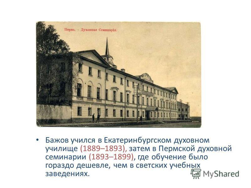 Бажов учился в Екатеринбургском духовном училище (1889–1893), затем в Пермской духовной семинарии (1893–1899), где обучение было гораздо дешевле, чем в светских учебных заведениях.