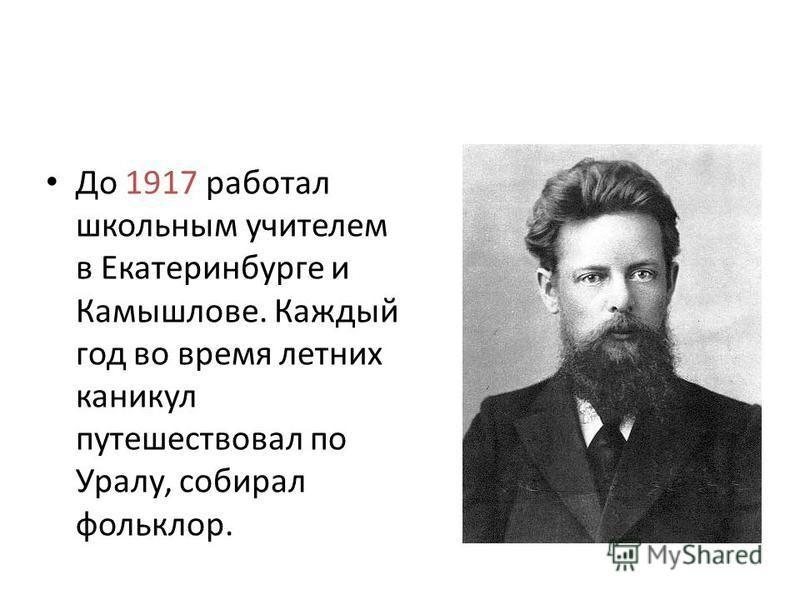 До 1917 работал школьным учителем в Екатеринбурге и Камышлове. Каждый год во время летних каникул путешествовал по Уралу, собирал фольклор.