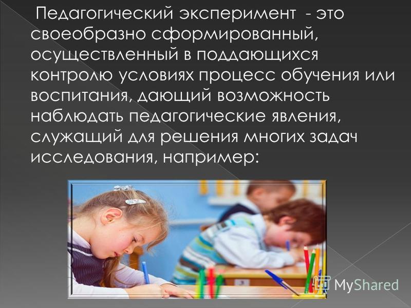 Педагогический эксперимент - это своеобразно сформированный, осуществленный в поддающихся контролю условиях процесс обучения или воспитания, дающий возможность наблюдать педагогические явления, служащий для решения многих задач исследования, например