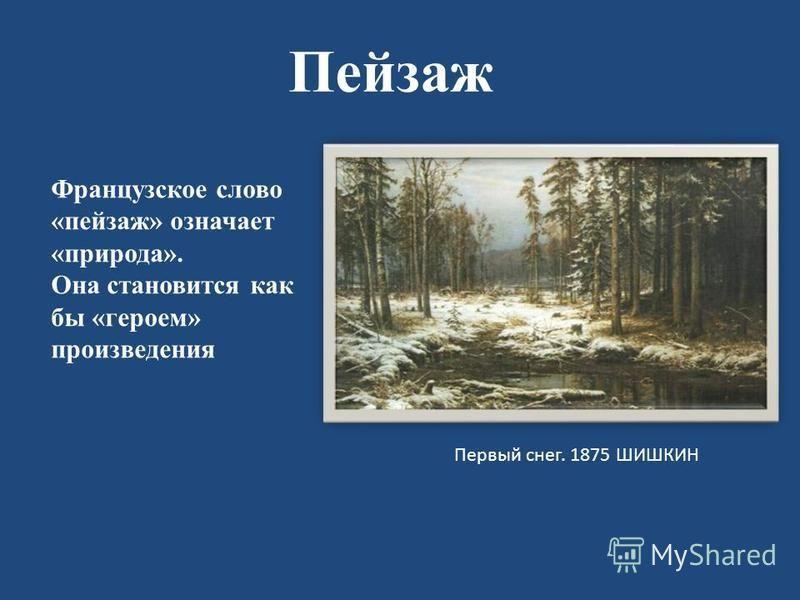 Пейзаж Первый снег. 1875 ШИШКИН Французское слово «пейзаж» означает «природа». Она становится как бы «героем» произведения