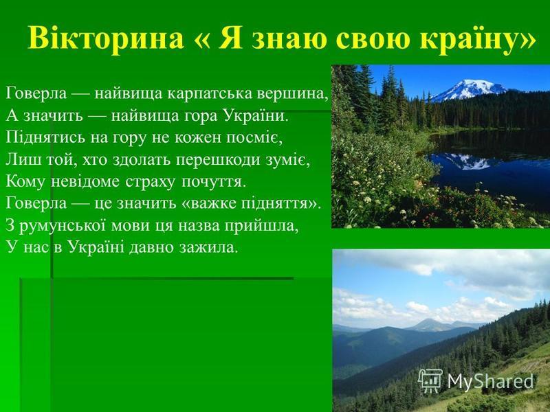 Вікторина « Я знаю свою країну» Говерла найвища карпатська вершина, А значить найвища гора України. Піднятись на гору не кожен посміє, Лиш той, хто здолать перешкоди зуміє, Кому невідоме страху почуття. Говерла це значить «важке підняття». З румунськ