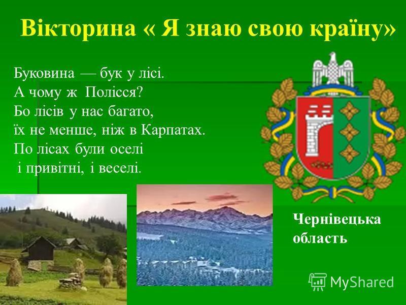 Вікторина « Я знаю свою країну» Буковина бук у лісі. А чому ж Полісся? Бо лісів у нас багато, їх не менше, ніж в Карпатах. По лісах були оселі і привітні, і веселі. Чернівецька область