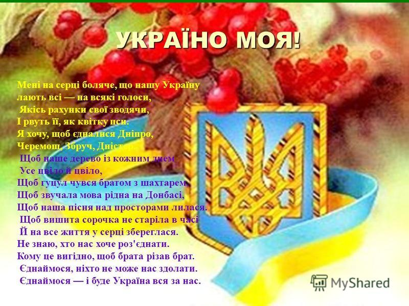 УКРАЇНО МОЯ! Мені на серці боляче, що нашу Україну лають всі на всякі голоси, Якісь рахунки свої зводячи, І рвуть її, як квітку пси. Я хочу, щоб єдналися Дніпро, Черемош, Збруч, Дністер. Щоб наше дерево із кожним днем Усе цвіло й цвіло, Щоб гуцул чув