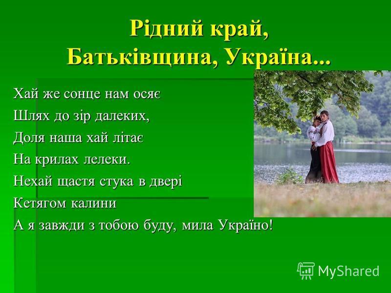Рідний край, Батьківщина, Україна... Хай же сонце нам осяє Шлях до зір далеких, Доля наша хай літає На крилах лелеки. Нехай щастя стука в двері Кетягом калини А я завжди з тобою буду, мила Україно!