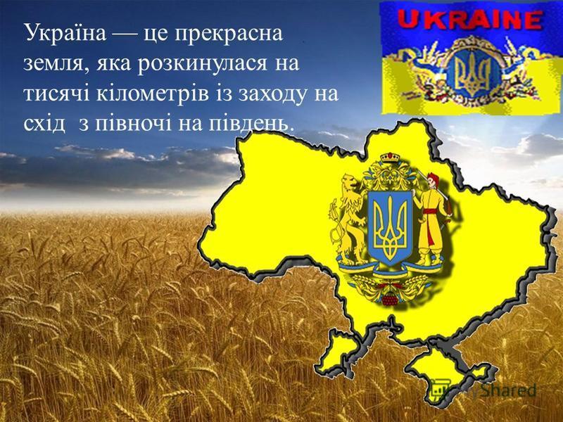 Україна це прекрасна земля, яка розкинулася на тисячі кілометрів із заходу на схід з півночі на південь.