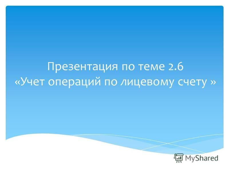 Презентация по теме 2.6 «Учет операций по лицевому счету »