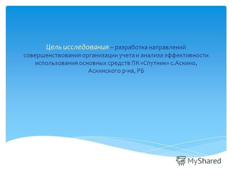 Цель исследования – разработка направлений совершенствования организации учета и анализа эффективности использования основных средств ПК «Спутник» с.Аскино, Аскинского р-на, РБ