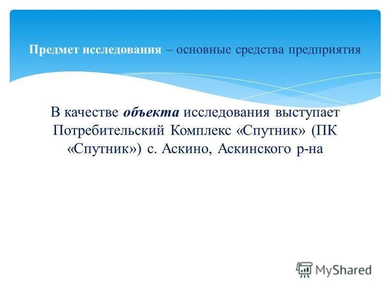 В качестве объекта исследования выступает Потребительский Комплекс «Спутник» (ПК «Спутник») с. Аскино, Аскинского р-на Предмет исследования – основные средства предприятия
