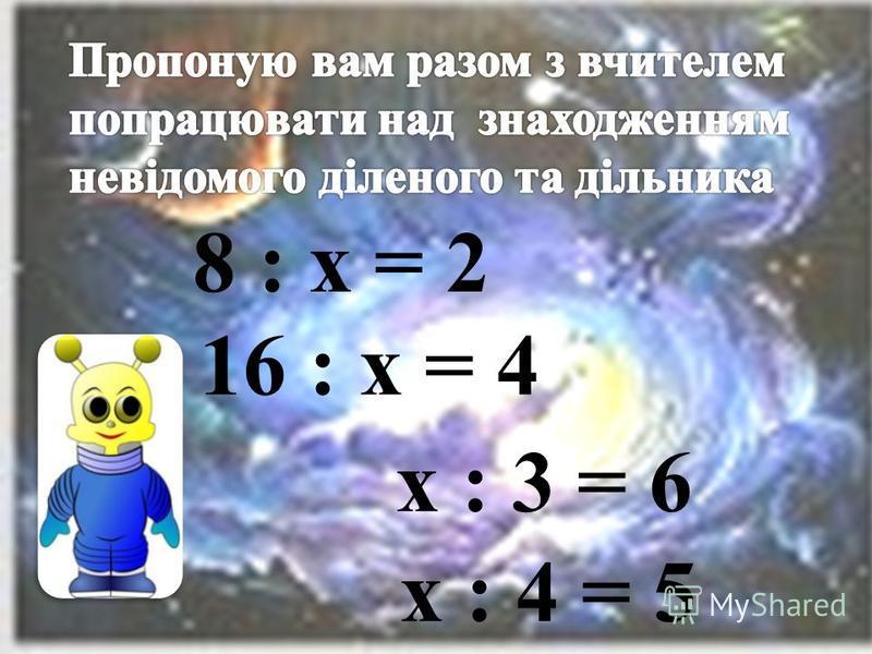 8 : х = 2 16 : х = 4 х : 3 = 6 х : 4 = 5