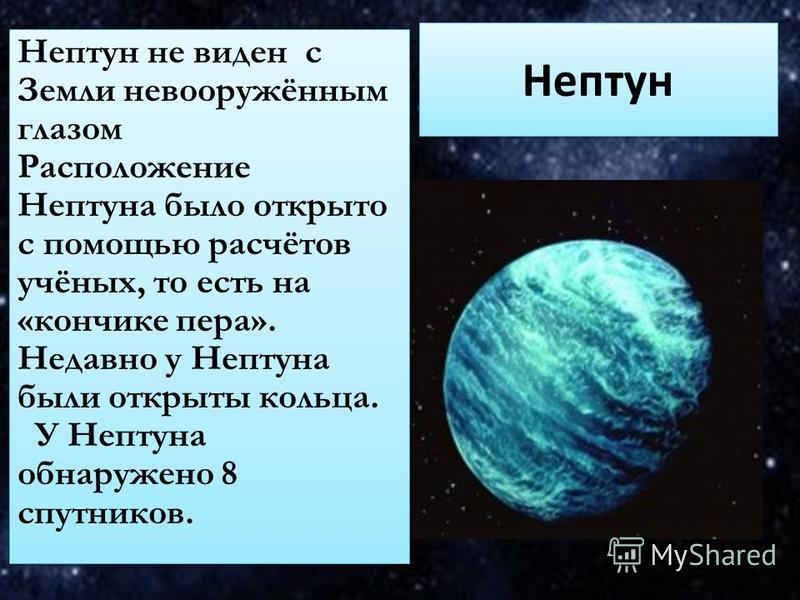 Нептун Нептун не виден с Земли невооружённым глазом Расположение Нептуна было открыто с помощью расчётов учёных, то есть на «кончике пера». Недавно у Нептуна были открыты кольца. У Нептуна обнаружено 8 спутников. Нептун не виден с Земли невооружённым