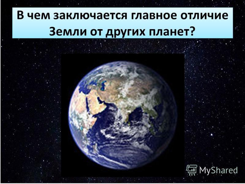 В чем заключается главное отличие Земли от других планет?