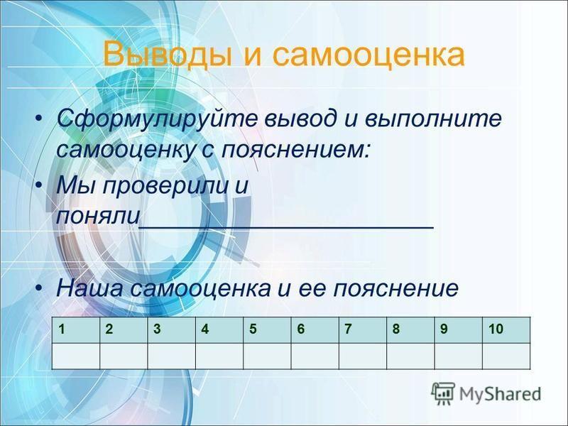 Выводы и самооценка Сформулируйте вывод и выполните самооценку с пояснением: Мы проверили и поняли_____________________ Наша самооценка и ее пояснение 12345678910