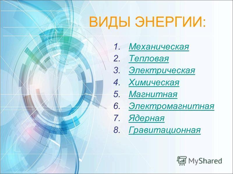 ВИДЫ ЭНЕРГИИ: 1. Механическая Механическая 2. Тепловая Тепловая 3. Электрическая Электрическая 4. Химическая Химическая 5. Магнитная Магнитная 6. Электромагнитная Электромагнитная 7. Ядерная Ядерная 8.Гравитационная Гравитационная