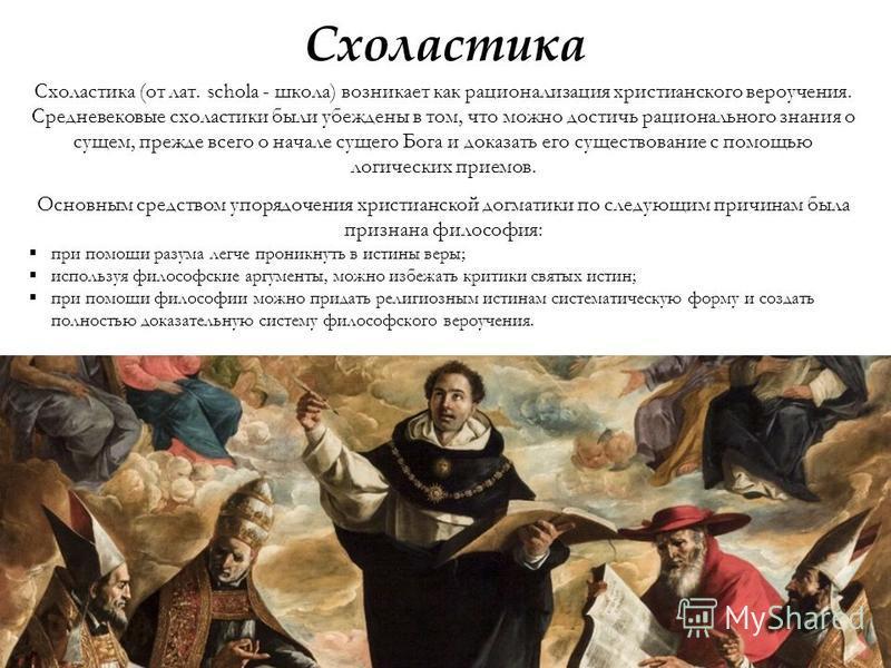 Схоластика Схоластика (от лат. schola - школа) возникает как рационализация христианского вероучения. Средневековые схоластики были убеждены в том, что можно достичь рационального знания о сущем, прежде всего о начале сущего Бога и доказать его сущес