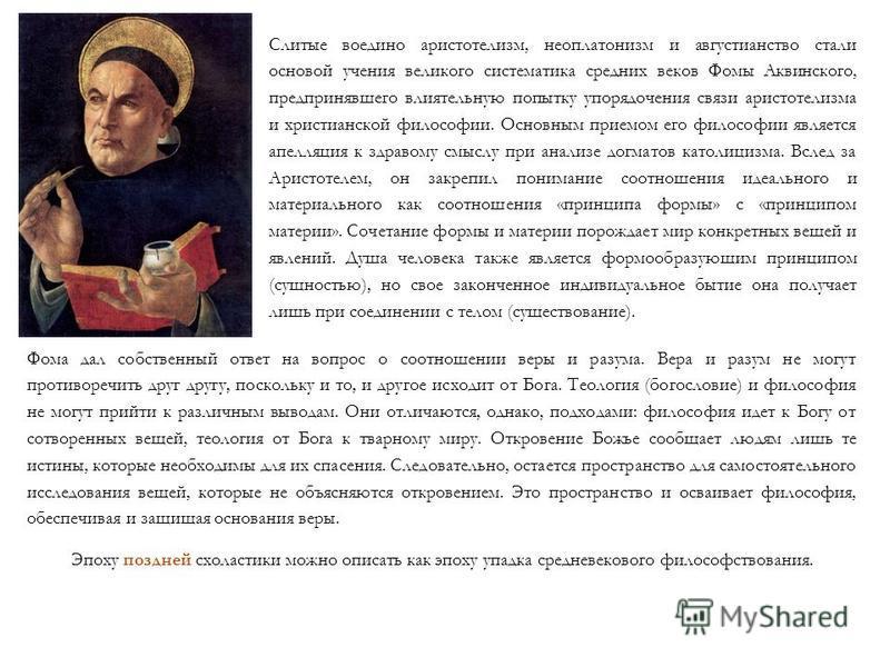 Слитые воедино аристотелизм, неоплатонизм и августианство стали основой учения великого систематика средних веков Фомы Аквинского, предпринявшего влиятельную попытку упорядочения связи аристотелизма и христианской философии. Основным приемом его фило
