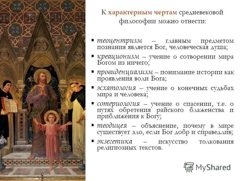 К характерным чертам средневековой философии можно отнести: теоцентризм – главным предметом познания является Бог, человеческая душа; креационизм – учение о сотворении мира Богом из ничего; провиденциализм – понимание истории как проявления воли Бога