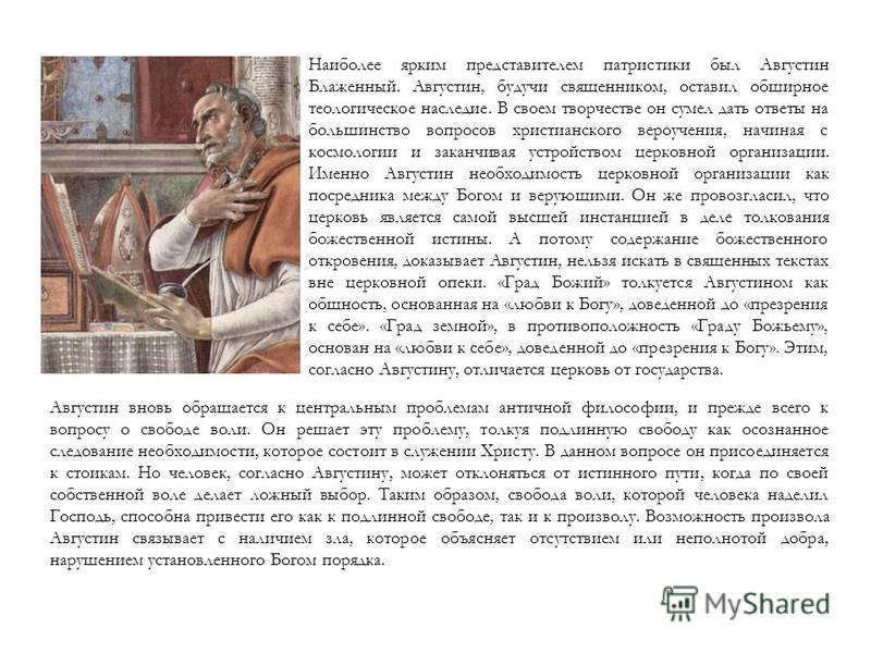 Наиболее ярким представителем патристики был Августин Блаженный. Августин, будучи священником, оставил обширное теологическое наследие. В своем творчестве он сумел дать ответы на большинство вопросов христианского вероучения, начиная с космологии и з
