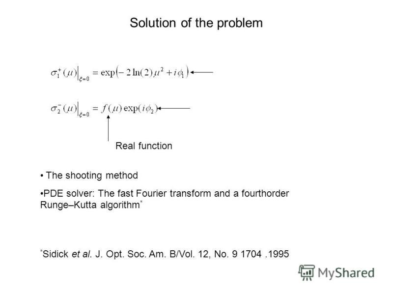 Solution of the problem The shooting method PDE solver: The fast Fourier transform and a fourthorder Runge–Kutta algorithm * * Sidick et al. J. Opt. Soc. Am. B/Vol. 12, No. 9 1704.1995 Real function