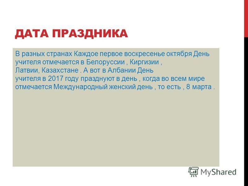 ДАТА ПРАЗДНИКА В разных странах Каждое первое воскресенье октября День учителя отмечается в Белоруссии, Киргизии, Латвии, Казахстане. А вот в Албании День учителя в 2017 году празднуют в день, когда во всем мире отмечается Международный женский день,
