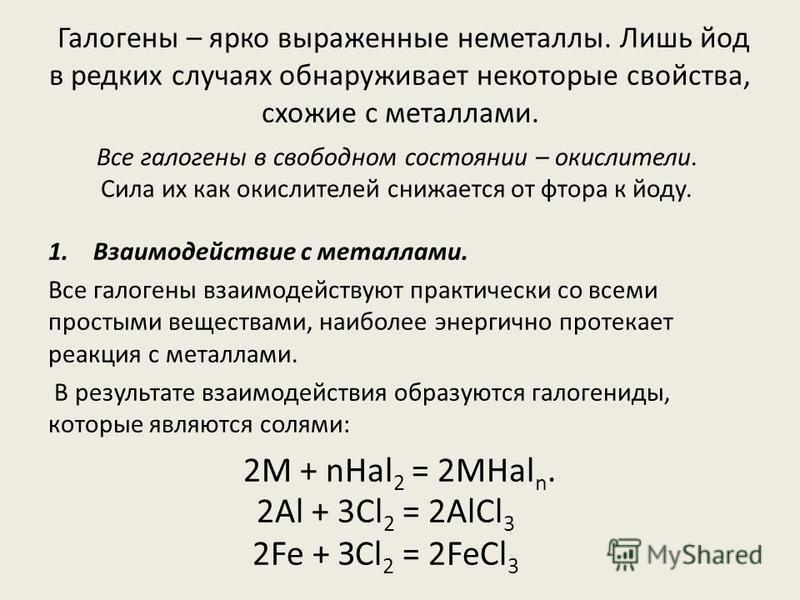 Галогены – ярко выраженные неметаллы. Лишь йод в редких случаях обнаруживает некоторые свойства, схожие с металлами. 1. Взаимодействие с металлами. Все галогены взаимодействуют практически со всеми простыми веществами, наиболее энергично протекает ре