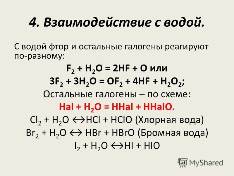 4. Взаимодействие с водой. С водой фтор и остальные галогены реагируют по-разному: F 2 + H 2 O = 2HF + O или 3F 2 + 3H 2 O = OF 2 + 4HF + H 2 O 2 ; Остальные галогены – по схеме: Hal + H 2 O = HHal + HHalO. Cl 2 + Н 2 О HCl + HClO (Хлорная вода) Br