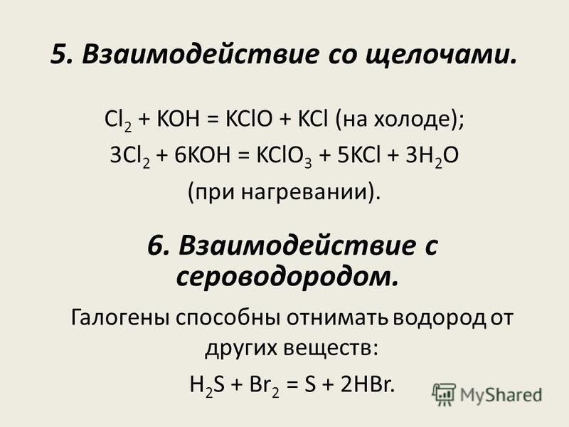 5. Взаимодействие со щелочами. Cl 2 + KOH = KClO + KCl (на холоде); 3Cl 2 + 6KOH = KClO 3 + 5KCl + 3Н 2 О (при нагревании). 6. Взаимодействие с сероводородом. Галогены способны отнимать водород от других веществ: H 2 S + Br 2 = S + 2HBr.