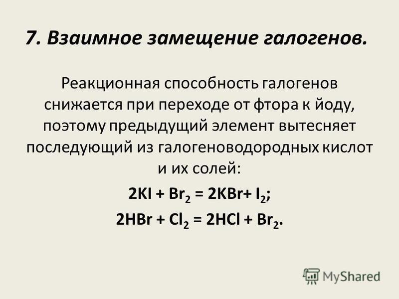 7. Взаимное замещение галогенов. Реакционная способность галогенов снижается при переходе от фтора к йоду, поэтому предыдущий элемент вытесняет последующий из галогеноводородных кислот и их солей: 2KI + Br 2 = 2KBr+ I 2 ; 2HBr + Cl 2 = 2HCl + Br 2.