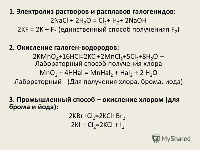 1. Электролиз растворов и расплавов галогенидов: 2NaCl + 2H 2 O = Cl 2 + H 2 + 2NaOH 2KF = 2K + F 2 (единственный способ получения F 2 ) 2. Окисление галоген-водородов: 2KMnO 4 +16HCl=2KCl+2MnCl 2 +5Cl 2 +8H 2 O – Лабораторный способ получения хлора