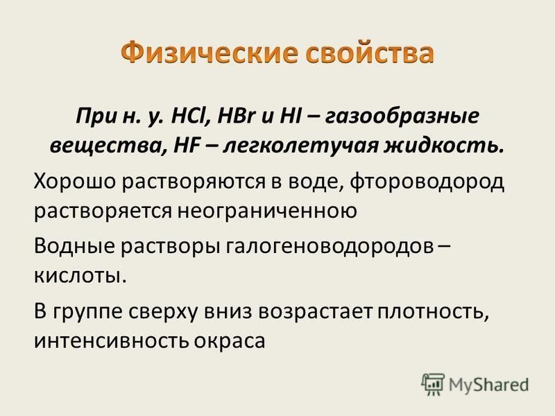 При н. у. HCl, HBr и HI – газообразные вещества, HF – легколетучая жидкость. Хорошо растворяются в воде, фтороводород растворяется неограниченною Водные растворы галогеноводородов – кислоты. В группе сверху вниз возрастает плотность, интенсивность о