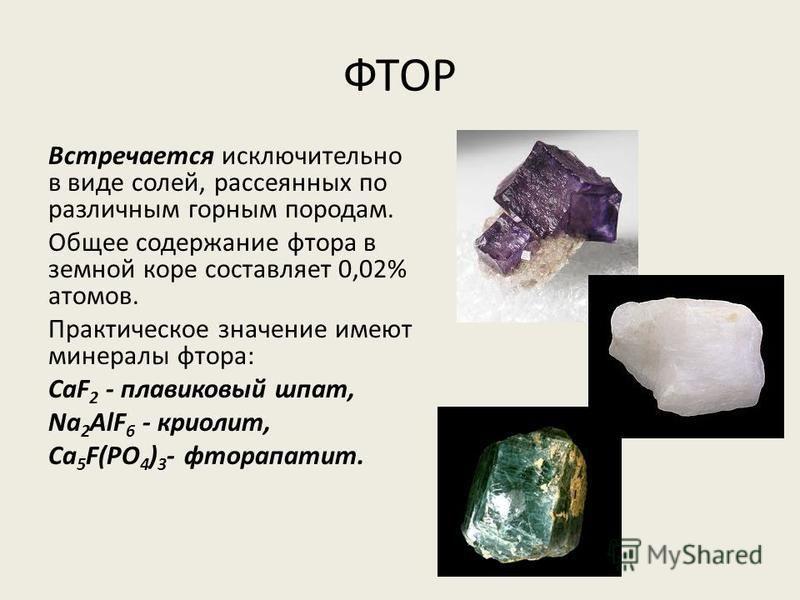 ФТОР Встречается исключительно в виде солей, рассеянных по различным горным породам. Общее содержание фтора в земной коре составляет 0,02% атомов. Практическое значение имеют минералы фтора: CaF 2 - плавиковый шпат, Na 2 AlF 6 - криолит, Ca 5 F(PO 4