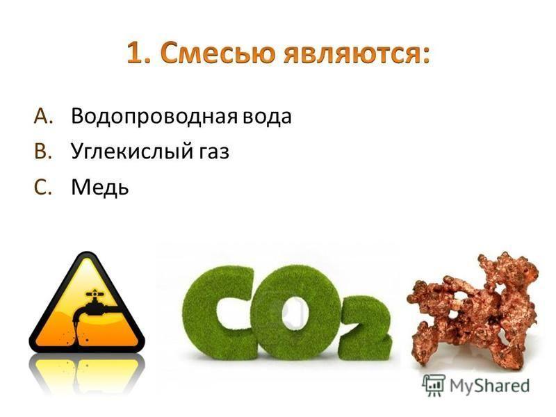 A.Водопроводная вода B.Углекислый газ C.Медь
