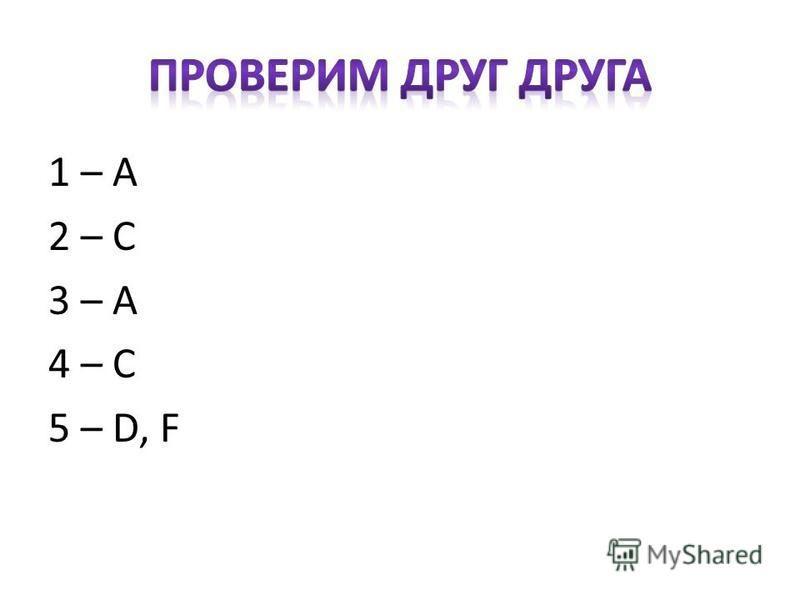 1 – А 2 – С 3 – А 4 – С 5 – D, F