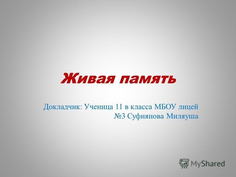 Живая память Докладчик: Ученица 11 в класса МБОУ лицей 3 Суфиянова Миляуша