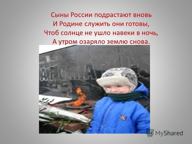 Сыны России подрастают вновь И Родине служить они готовы, Чтоб солнце не ушло навеки в ночь, А утром озаряло землю снова.