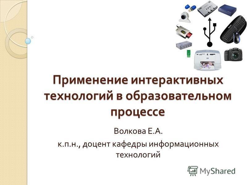 Применение интерактивных технологий в образовательном процессе Волкова Е. А. к. п. н., доцент кафедры информационных технологий