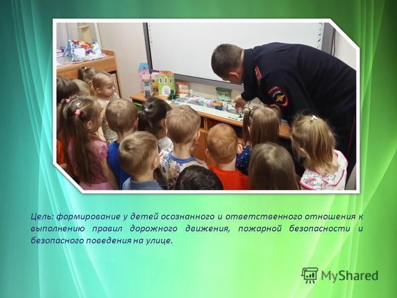 Цель: формирование у детей осознанного и ответственного отношения к выполнению правил дорожного движения, пожарной безопасности и безопасного поведения на улице.