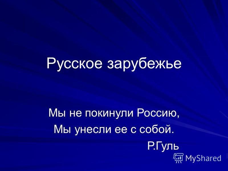 Русское зарубежье Мы не покинули Россию, Мы унесли ее с собой. Р.Гуль