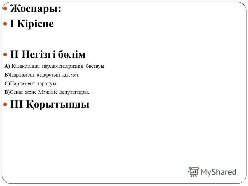 Жоспары: I Кіріспе II Негізгі бөлім А) Қазақстанда парламентаризнің бастауы. Б)Парламент атқаратын қызмет. С)Парламент таралуы. В)Сенат және Мәжіліс депутаттары. III Қорытынды