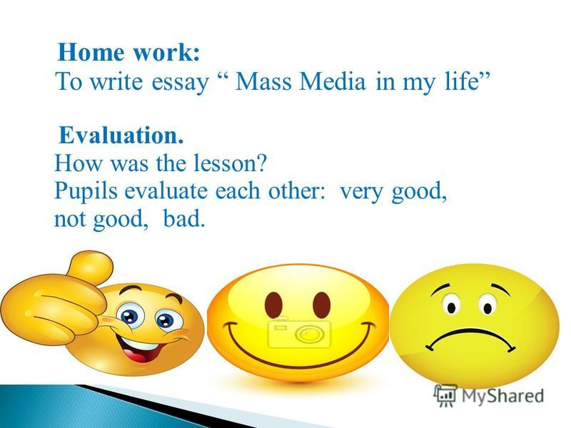 Home work: To write essay Mass Media in my life Evaluation. How was the lesson? Pupils evaluate each other: very good, not good, bad.
