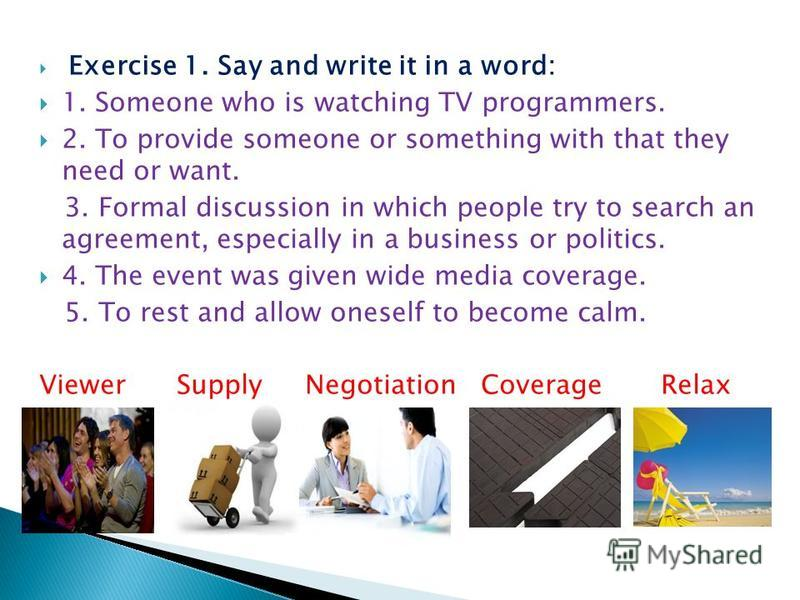Exercise 1. Say and write it in a word: 1. Someone who is watching TV programmers. 2. To provide someone or something with that they need or want. 3. Formal discussion in which people try to search an agreement, especially in a business or politics.