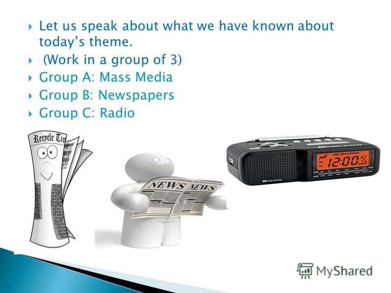 Let us speak about what we have known about todays theme. (Work in a group of 3) Group A: Mass Media Group B: Newspapers Group C: Radio