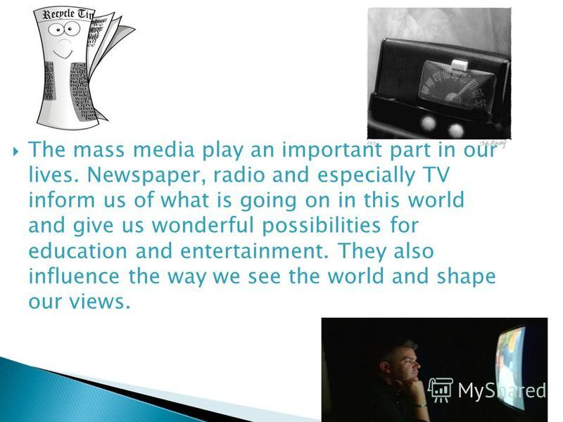 The mass media play an important part in our lives. Newspaper, radio and especially TV inform us of what is going on in this world and give us wonderful possibilities for education and entertainment. They also influence the way we see the world and s