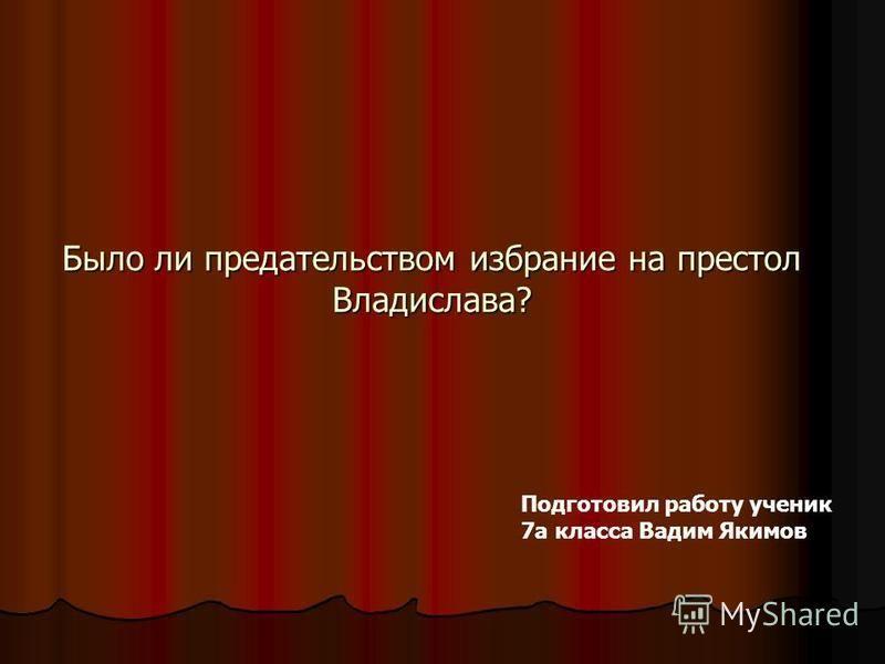 Было ли предательством избрание на престол Владислава? Подготовил работу ученик 7 а класса Вадим Якимов