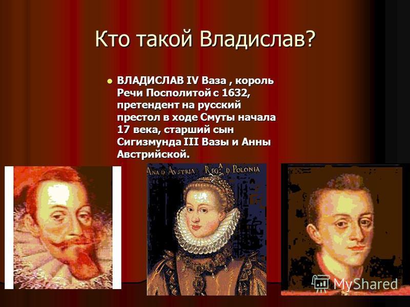 Кто такой Владислав? ВЛАДИСЛАВ IV Ваза, король Речи Посполитой с 1632, претендент на русский престол в ходе Смуты начала 17 века, старший сын Сигизмунда III Вазы и Анны Австрийской. ВЛАДИСЛАВ IV Ваза, король Речи Посполитой с 1632, претендент на русс