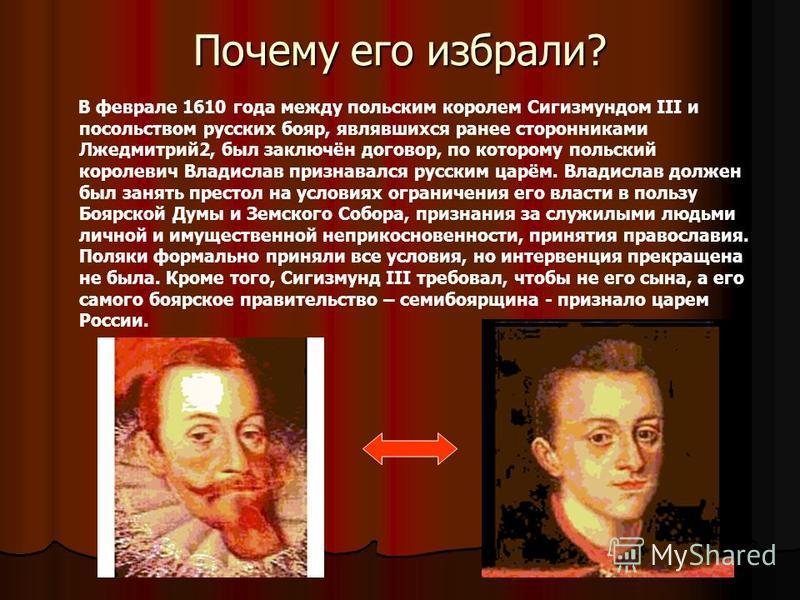 Почему его избрали? В феврале 1610 года между польским королем Сигизмундом III и посольством русских бояр, являвшихся ранее сторонниками Лжедмитрий 2, был заключён договор, по которому польский королевич Владислав признавался русским царём. Владислав