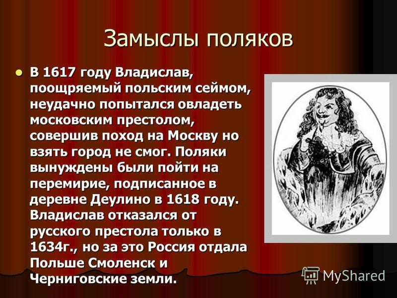 Замыслы поляков В 1617 году Владислав, поощряемый польским сеймом, неудачно попытался овладеть московским престолом, совершив поход на Москву но взять город не смог. Поляки вынуждены были пойти на перемирие, подписанное в деревне Деулино в 1618 году.